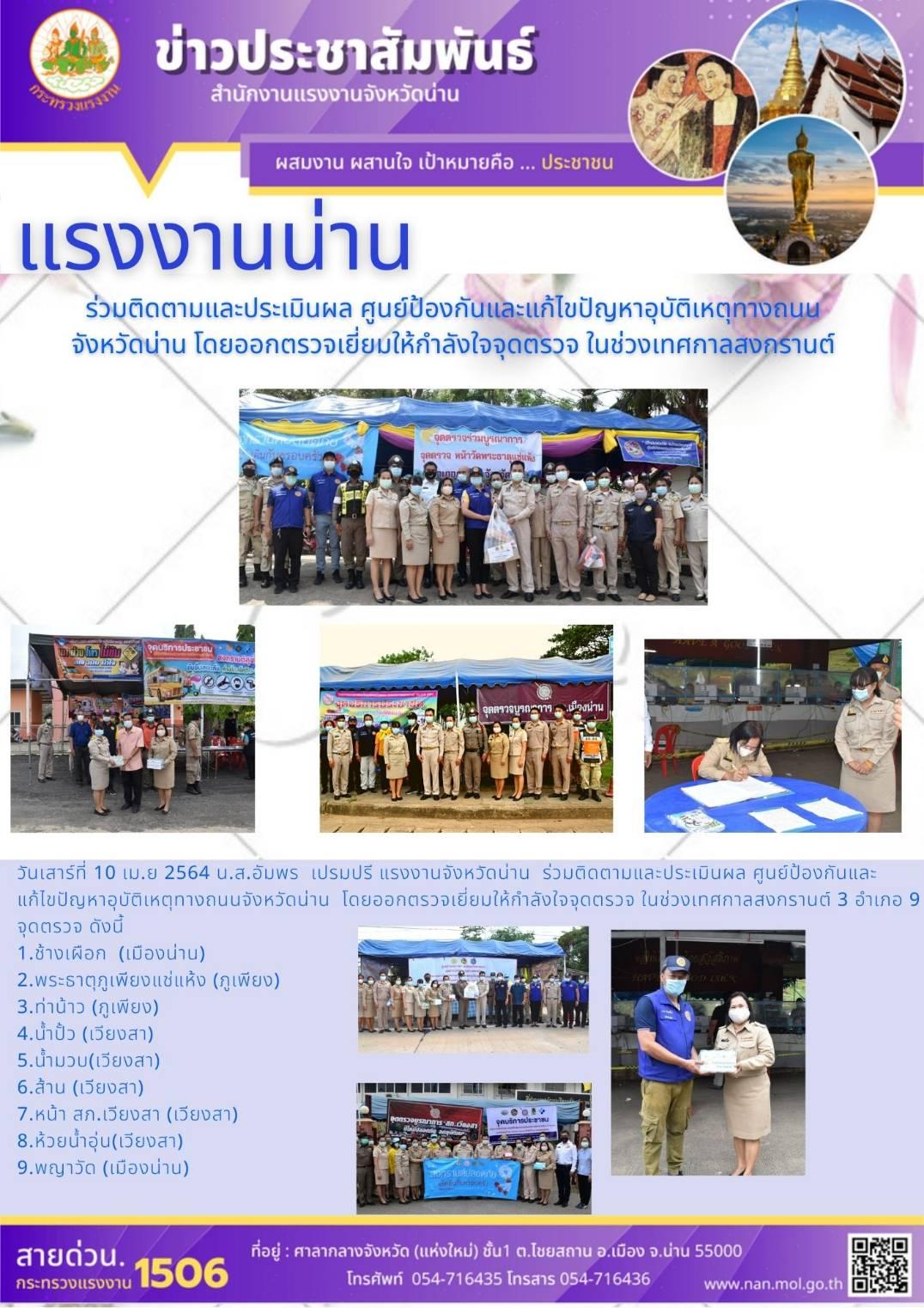 วันที่ 10 เมษายน 2564 น.ส.อัมพร เปรมปรี แรงงานจังหวัดน่าน ร่วมติดตามและประเมินผล ศูนย์ป้องกันและแก้ไขปัญหาอุบัติเหตุทางถนนจังหวัดน่าน โดยออกตรวจเยี่ยมให้กำลังใจจุดตรวจ ในช่วงเทศกาลสงกรานต์ 3 อำเภอ 9 จุดตรวจ ดังนี้ อำเภอเมือง จุดตรวจช้างเผือก และ พญาวัด อำเภอภูเพียง จุดตรวจพระธาตุภูเพียงแช่แห้ง และท่าน้าว และอำเภอเวียงสา จุดตรวจน้ำปั้ว น้ำมวบ ส้าน หน้า สภ.เวียงสา และห้วยน้ำอุ่น โดยมี นายวิศิษฐ์ ทวีสิงห์ ปลัดจังหวัดน่าน เป็นประธาน